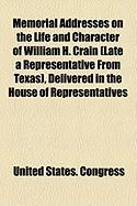 Memorial Addresses on the Life and Character of William H. Crain (Late a Representative from Texas), Delivered in the House of Representatives - Congress, United States