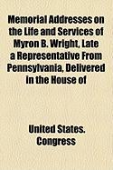 Memorial Addresses on the Life and Services of Myron B. Wright, Late a Representative from Pennsylvania, Delivered in the House of - Congress, United States