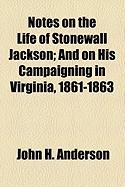 Notes on the Life of Stonewall Jackson; And on His Campaigning in Virginia, 1861-1863 - Anderson, John H.