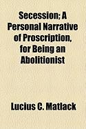 Secession; A Personal Narrative of Proscription, for Being an Abolitionist - Matlack, Lucius C.