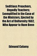 Seditious Preachers, Ungodly Teachers; Exemplified in the Case of the Ministers, Ejected by the Act of Uniformity 1662, Who Appear to Have Been - Calamy, Edmund