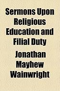 Sermons Upon Religious Education and Filial Duty - Wainwright, Jonathan Mayhew