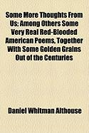 Some More Thoughts from Us; Among Others Some Very Real Red-Blooded American Poems, Together with Some Golden Grains Out of the Centuries - Althouse, Daniel Whitman