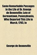 Some Remarkable Passages in the Life of Dr. George de Benneville; Late of Germantown, Pennsylvania, Who Departed This Life in March, 1793, in - Benneville, George De