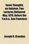 Some Thoughts on Judaism; Two Lectures Delivered May, 1879, Before the Y.M.H.A., San Francisco - Brandon, Joseph R.