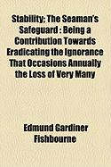 Stability; The Seaman's Safeguard: Being a Contribution Towards Eradicating the Ignorance That Occasions Annually the Loss of Very Many - Fishbourne, Edmund Gardiner