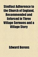 Stedfast Adherence to the Church of England, Recommended and Enforced in Three Village Sermons and a Village Story - Berens, Edward