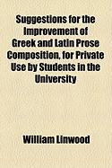 Suggestions for the Improvement of Greek and Latin Prose Composition, for Private Use by Students in the University - Linwood, William