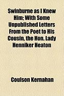 Swinburne as I Knew Him; With Some Unpublished Letters from the Poet to His Cousin, the Hon. Lady Henniker Heaton - Kernahan, Coulson