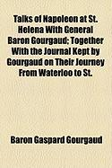 Talks of Napoleon at St. Helena with General Baron Gourgaud; Together with the Journal Kept by Gourgaud on Their Journey from Waterloo to St. - Gourgaud, Baron Gaspard