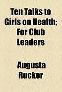 Ten Talks to Girls on Health; For Club Leaders - Rucker, Augusta