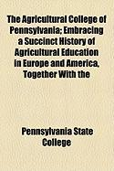 The Agricultural College of Pennsylvania; Embracing a Succinct History of Agricultural Education in Europe and America, Together with the - College, Pennsylvania State