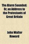 The Alarm Sounded; Or, an Address to the Protestants of Great Britain - Howard, John Walter