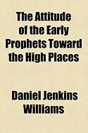 The Attitude of the Early Prophets Toward the High Places - Williams, Daniel Jenkins