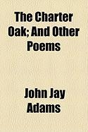 The Charter Oak; And Other Poems - Adams, John Jay