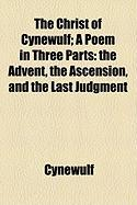 The Christ of Cynewulf; A Poem in Three Parts: The Advent, the Ascension, and the Last Judgment - Cynewulf