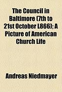 The Council in Baltimore (7th to 21st October L866); A Picture of American Church Life - Niedmayer, Andreas