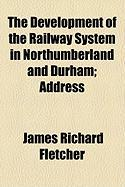 The Development of the Railway System in Northumberland and Durham; Address - Fletcher, James Richard