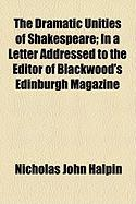 The Dramatic Unities of Shakespeare; In a Letter Addressed to the Editor of Blackwood's Edinburgh Magazine - Halpin, Nicholas John