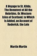 A Voyage to St. Kilda; The Remotest of All the Hebrides. Or, Western Isles of Scotland. to Which Is Added, an Account of Roderick, the Late - Martin, Martin