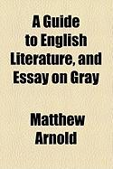 A Guide to English Literature, and Essay on Gray - Arnold, Matthew