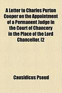 A Letter to Charles Purton Cooper on the Appointment of a Permanent Judge in the Court of Chancery in the Place of the Lord Chancellor. [2 - Pseud, Causidicus
