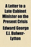 A Letter to a Late Cabinet Minister on the Present Crisis - Lytton, Edward George E. L. Bulwer