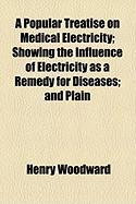 A Popular Treatise on Medical Electricity; Showing the Influence of Electricity as a Remedy for Diseases; And Plain - Woodward, Henry