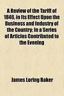 A Review of the Tariff of 1846, in Its Effect Upon the Business and Industry of the Country; In a Series of Articles Contributed to the Evening - Baker, James Loring