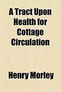 A Tract Upon Health for Cottage Circulation - Morley, Henry