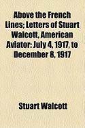 Above the French Lines; Letters of Stuart Walcott, American Aviator: July 4, 1917, to December 8, 1917 - Walcott, Stuart