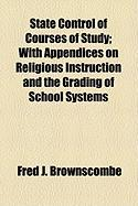 State Control of Courses of Study; With Appendices on Religious Instruction and the Grading of School Systems - Brownscombe, Fred J.