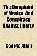 The Complaint of Mexico; And Conspiracy Against Liberty - Allen, George