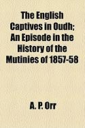 The English Captives in Oudh; An Episode in the History of the Mutinies of 1857-58 - Orr, A. P.