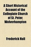 A Short Historical Account of the Collegiate Church of St. Peter, Wolverhampton - Hall, Frederick