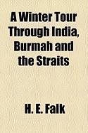 A Winter Tour Through India, Burmah and the Straits - Falk, H. E.
