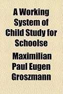 A Working System of Child Study for Schoolse - Groszmann, Maximilian Paul Eugen
