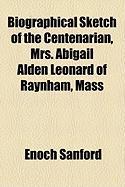 Biographical Sketch of the Centenarian, Mrs. Abigail Alden Leonard of Raynham, Mass - Sanford, Enoch
