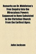 Remarks on Dr. Middleton's Free Enquiry Into the Miraculous Powers Supposed to Have Subsisted in the Christian Church from the Earliest Ages; - Jackson, John