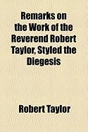 Remarks on the Work of the Reverend Robert Taylor, Styled the Diegesis - Taylor, Robert