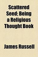 Scattered Seed; Being a Religious Thought Book - Russell, James