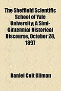 The Sheffield Scientific School of Yale University; A Simi-Cintennial Historical Discourse, October 28, 1897 - Gilman, Daniel Coit