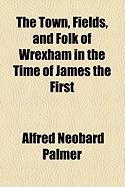 The Town, Fields, and Folk of Wrexham in the Time of James the First - Palmer, Alfred Neobard