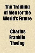 The Training of Men for the World's Future - Thwing, Charles Franklin
