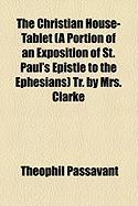 The Christian House-Tablet (a Portion of an Exposition of St. Paul's Epistle to the Ephesians) Tr. by Mrs. Clarke - Passavant, Theophil