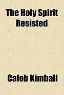 The Holy Spirit Resisted - Kimball, Caleb