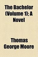 The Bachelor (Volume 1); A Novel - Moore, Thomas George
