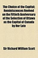 The Choice of the Capital; Reminiscences Revived on the Fiftieth Anniversary of the Selection of Ottawa as the Capital of Canada by Her Late - Scott, Sir Richard William