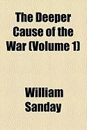 The Deeper Cause of the War (Volume 1) - Sanday, William