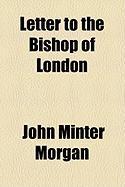 Letter to the Bishop of London - Morgan, John Minter